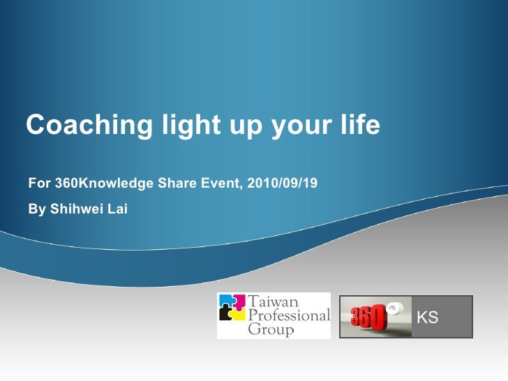 Coaching light up your life For 360Knowledge Share Event, 2010/09/19 By Shihwei Lai KS