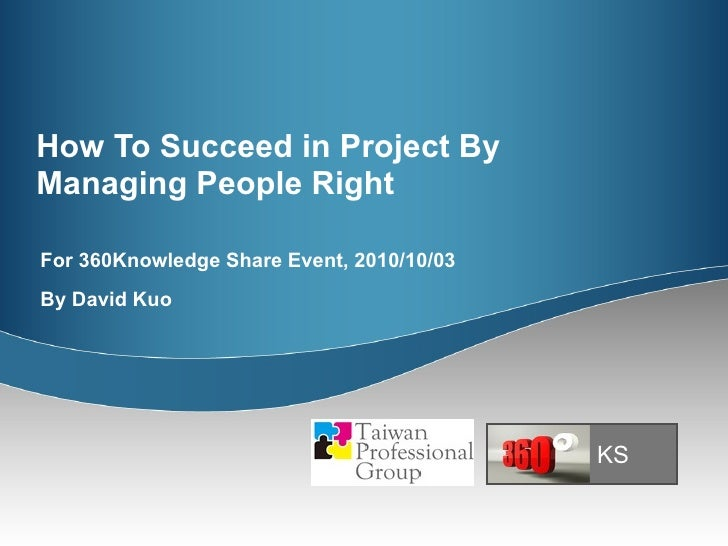 How To Succeed in Project By Managing People Right For 360Knowledge Share Event, 2010/10/03 By David Kuo KS