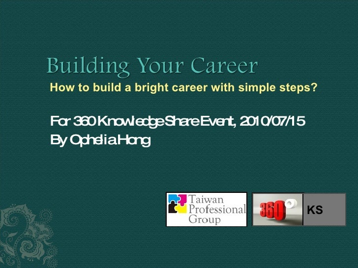 For 360 Knowledge Share Event, 2010/07/15 By Ophelia Hong How to build a bright career with simple steps?  KS