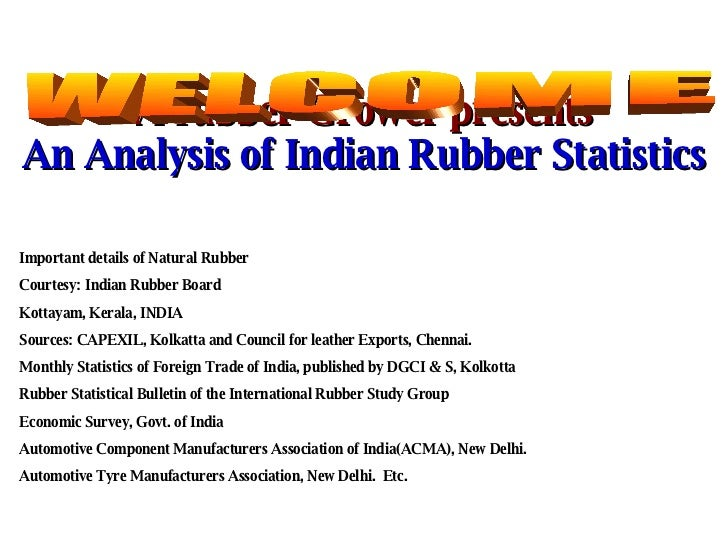 A rubber Grower presents An Analysis of Indian Rubber Statistics WELCOME Important details of Natural Rubber Courtesy: Ind...