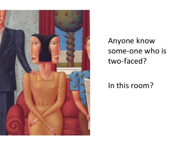 Anyone know some-one who is two-faced? In this room?