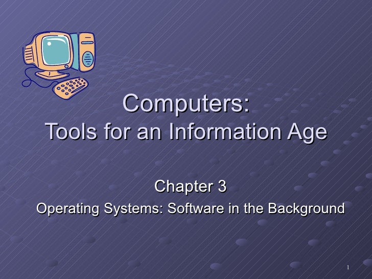 Computers: Tools for an Information Age Chapter 3 Operating Systems: Software in the Background