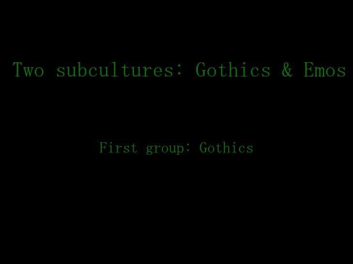Two subcultures: Gothics & Emos First group: Gothics