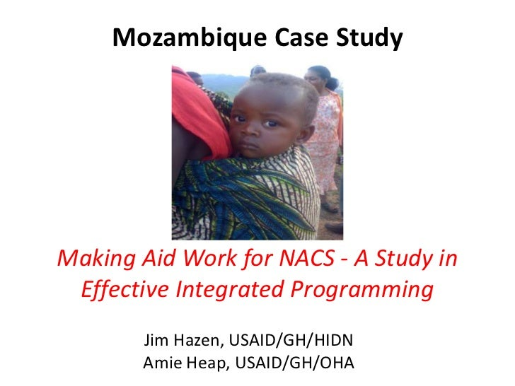 Mozambique Case StudyMaking Aid Work for NACS - A Study in Effective Integrated Programming       Jim Hazen, USAID/GH/HIDN...