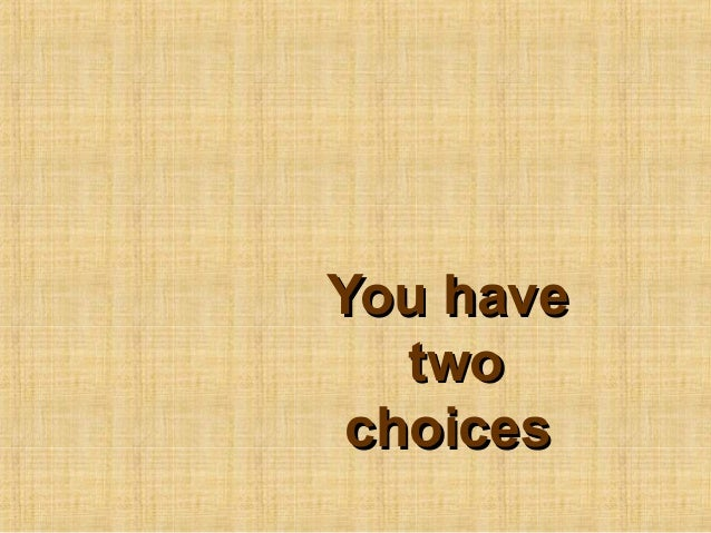 You haveYou havetwotwochoiceschoices