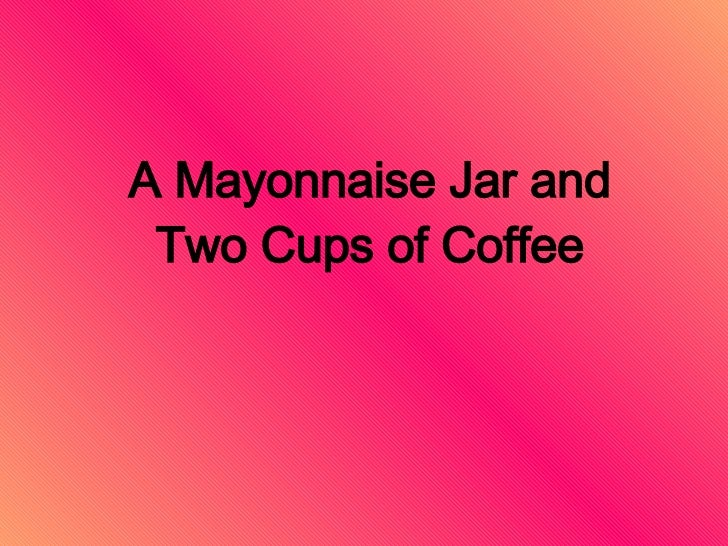 A Mayonnaise Jar and Two Cups of Coffee