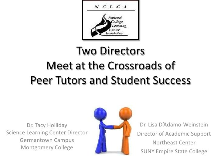 Two Directors Meet at the Crossroads of Peer Tutors and Student Success<br />Dr. Lisa D'Adamo-Weinstein<br />Director of A...