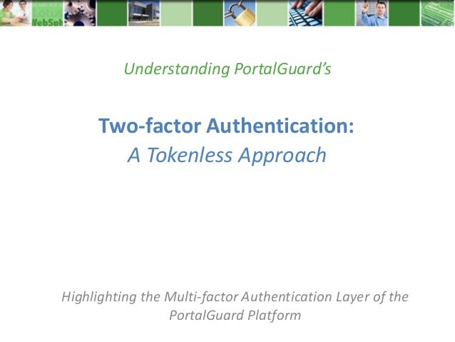 Two-factor Authentication:Highlighting the Multi-factor Authentication Layer of thePortalGuard PlatformA Tokenless Approac...