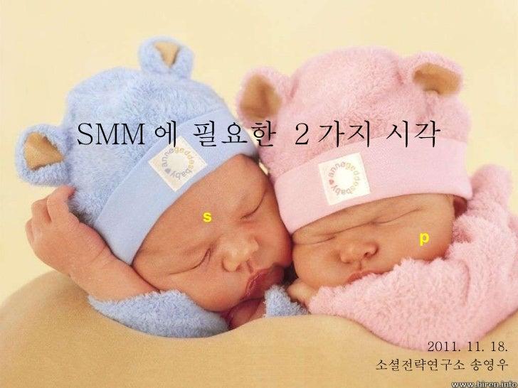 SMM 에 필요한  2 가지 시각 2011. 11. 18.  소셜전략연구소 송영우  s p