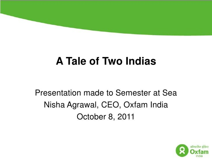 A Tale of Two Indias<br />Presentation made to Semester at Sea  <br />NishaAgrawal, CEO, Oxfam India<br />October 8, 2011<...