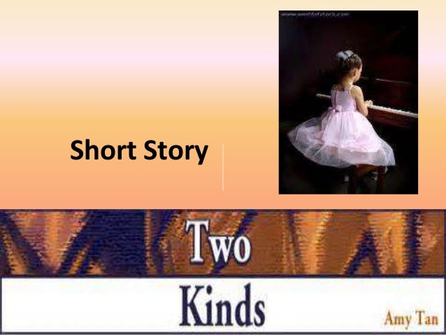 two kinds by amy tan Free research that covers two kinds is a short article about a mother who impels her female child to become a prodigy amy tan values two kinds of tone at the starting it exhibitions an.