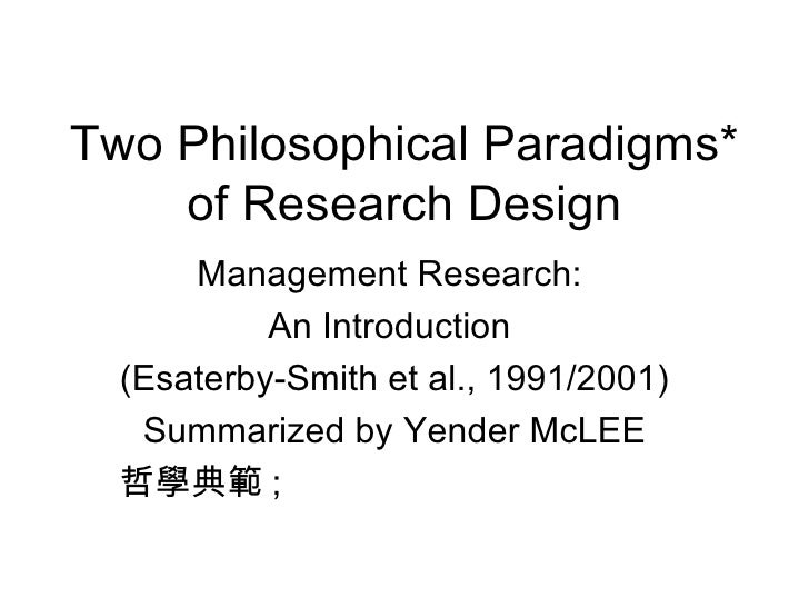 Two Philosophical Paradigms* of Research Design Management Research:  An Introduction  (Esaterby-Smith et al., 1991/2001) ...