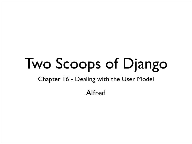 Two Scoops of Django Chapter 16 - Dealing with the User Model  Alfred
