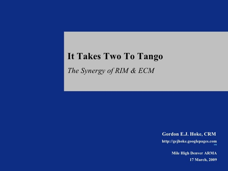 It Takes Two To Tango The Synergy of RIM & ECM Gordon E.J. Hoke, CRM   http://gejhoke.googlepages.com SM   Mile High Denve...