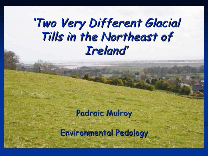 ' Two Very Different Glacial Tills in the Northeast of Ireland' Padraic Mulroy Environmental Pedology