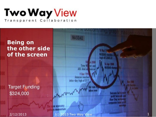 Being onthe other sideof the screenTarget Funding $324,000                       12/12/2013        (c) 2013 Two Way View   1