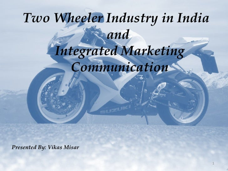 Two Wheeler Industry in India  and  Integrated Marketing Communication Presented By: Vikas Misar