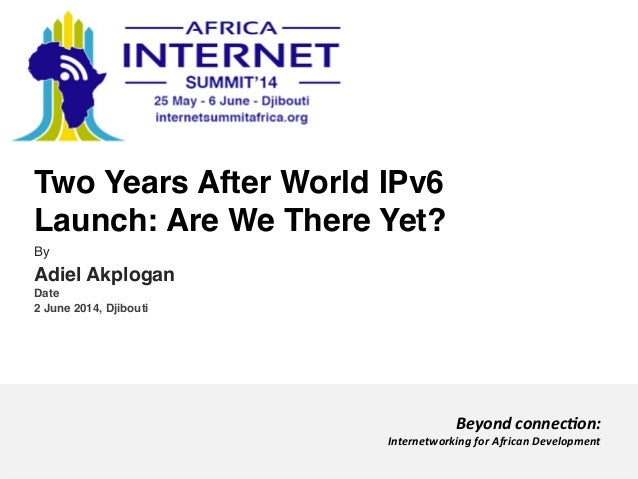 Two Years After World IPv6 Launch: Are We There Yet?! By! Adiel Akplogan! Date! 2 June 2014, Djibouti! Beyond	   connec)on...