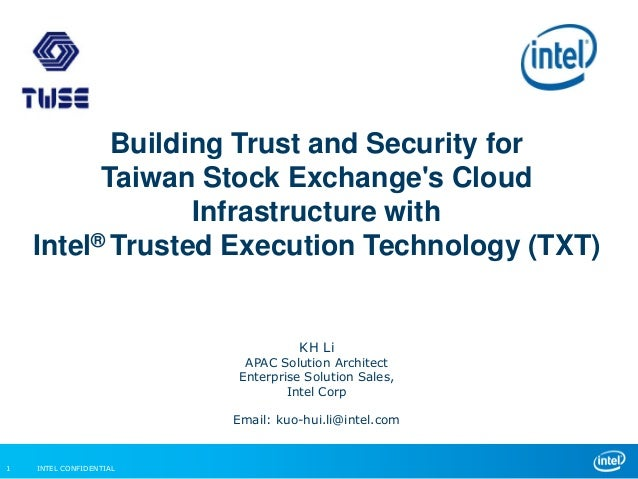INTEL CONFIDENTIAL1 Building Trust and Security for Taiwan Stock Exchange's Cloud Infrastructure with Intel® Trusted Execu...