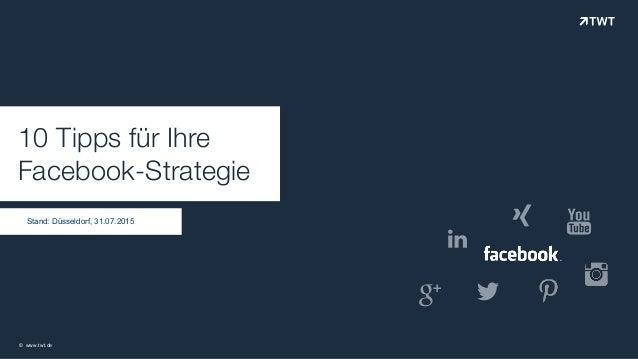 """10 Tipps für Ihre Facebook-Strategie © www.twt.de !"""" Stand: Düsseldorf, 31.07.2015 # $ %"""