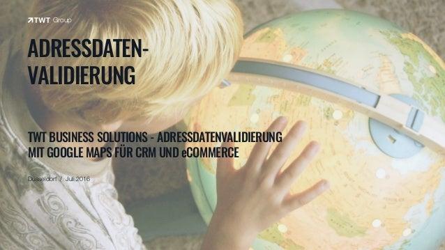 3 Anwendungsbeispiele TWT Lösung Adressdatenvalidierung mit Google Maps für CRM und eCommerce TWT Interactive Group, Düss...