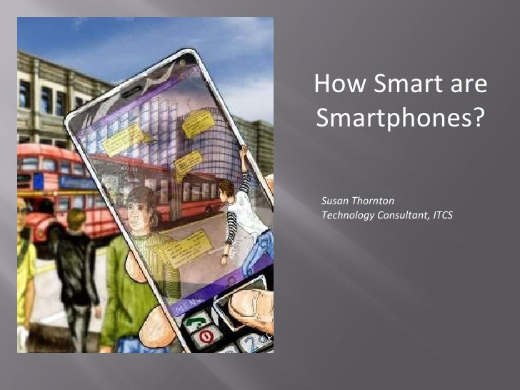 How Smart are Smartphones? Susan Thornton Technology Consultant, ITCS