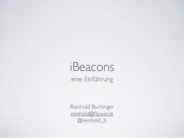 iBeacons  eine Einführung  Reinhold Buchinger  reinhold@flowio.at  @reinhold_b