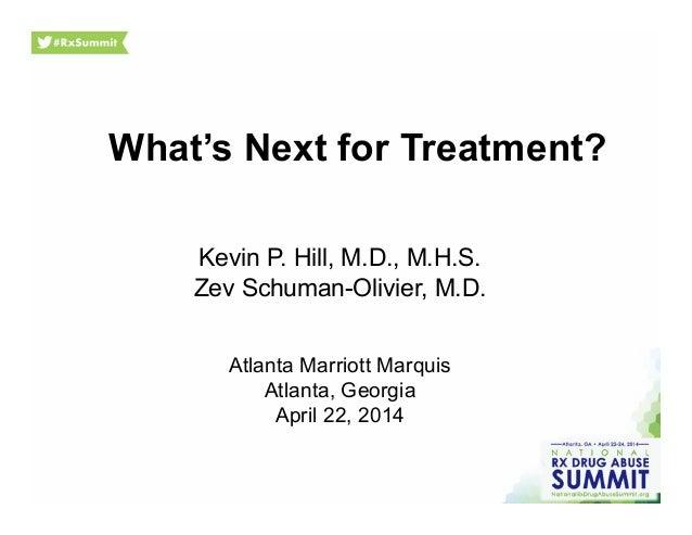 What's Next for Treatment? Kevin P. Hill, M.D., M.H.S. Zev Schuman-Olivier, M.D. Atlanta Marriott Marquis Atlanta, Georgia...
