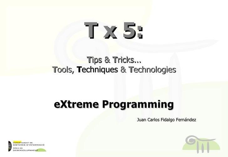 T x 5: T ips &  T ricks... T ools,  T echniques &  T echnologies eXtreme Programming Juan Carlos Fidalgo Fernández T echni...