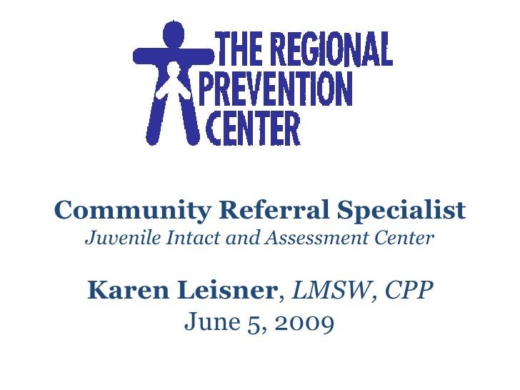 Community Referral Specialist Juvenile Intact and Assessment Center Karen Leisner ,  LMSW, CPP June 5, 2009