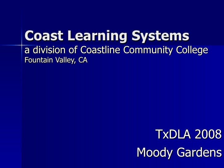 Coast Learning Systems a division of Coastline Community College Fountain Valley, CA TxDLA 2008 Moody Gardens