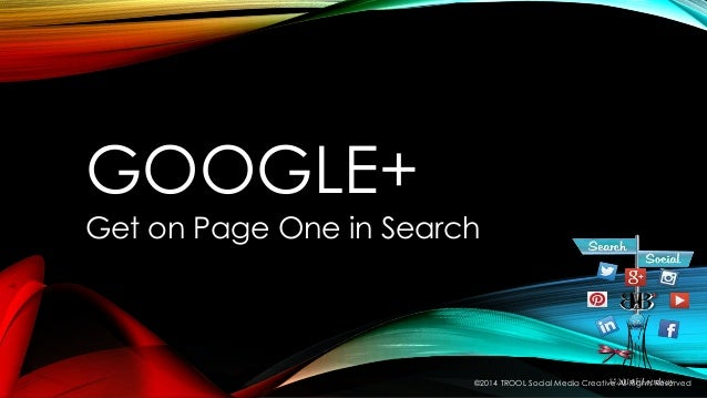 GOOGLE+ Get on Page One in Search ©2014 TROOL Social Media Creative All Rights Reserved