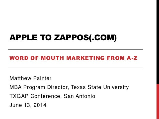 APPLE TO ZAPPOS(.COM) WORD OF MOUTH MARKETING FROM A-Z Matthew Painter MBA Program Director, Texas State University TXGAP ...