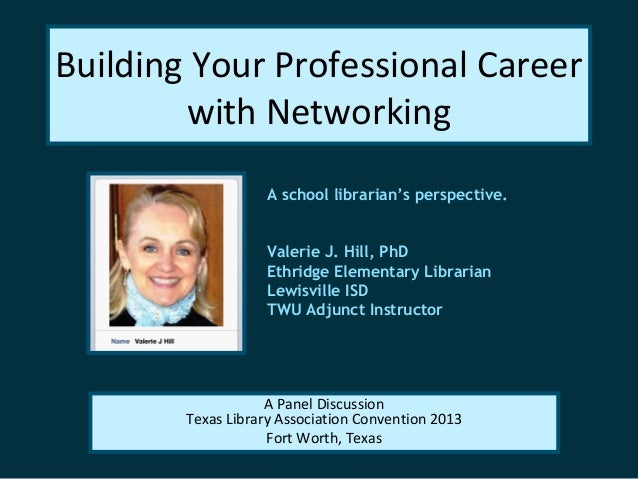 Building Your Professional Careerwith NetworkingA school librarian's perspective.Valerie J. Hill, PhDEthridge Elementary L...