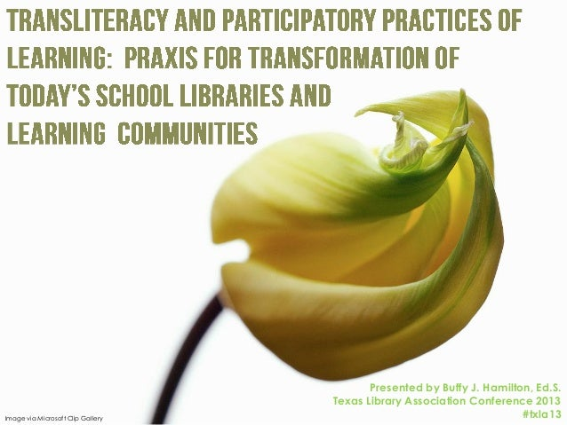 Transliteracy and Participatory Practices of Learning:  Praxis for Transformation of Today's School Libraries and Learning Communities