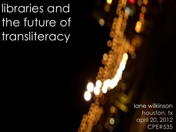 libraries andthe future oftransliteracy                lane wilkinson                   houston, tx                 april ...