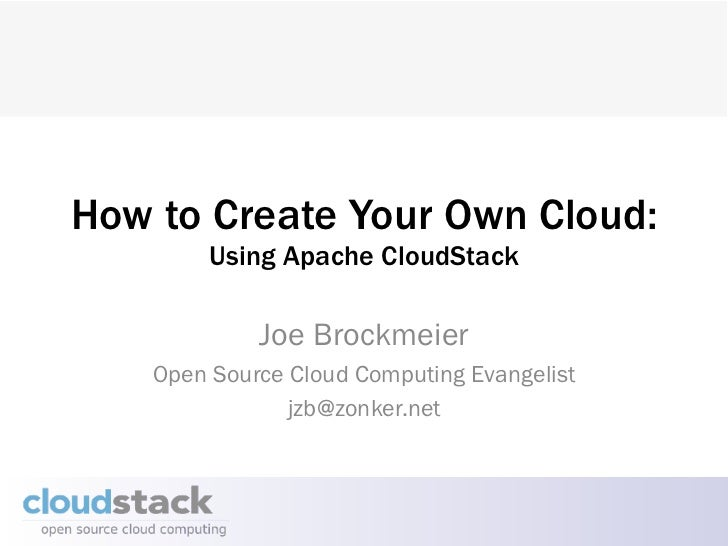 How to Create Your Own Cloud:         Using Apache CloudStack             Joe Brockmeier    Open Source Cloud Computing Ev...