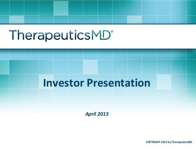 Investor Presentation        April 2013                     COPYRIGHT 2013 by TherapeuticsMD