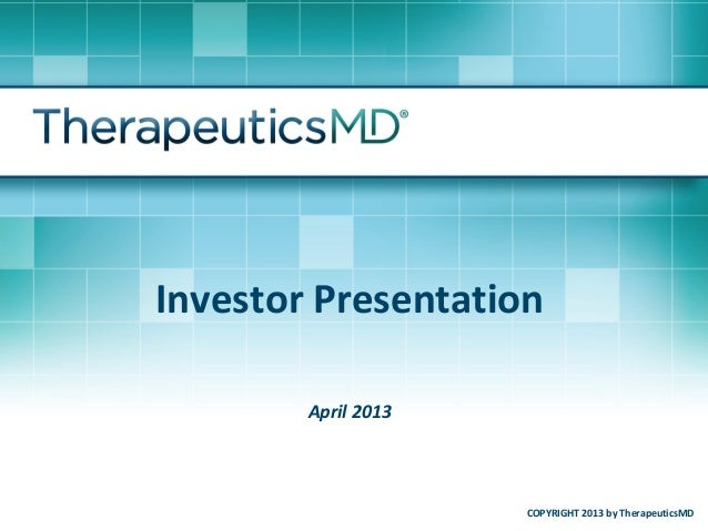Investor PresentationApril 2013COPYRIGHT 2013 by TherapeuticsMD