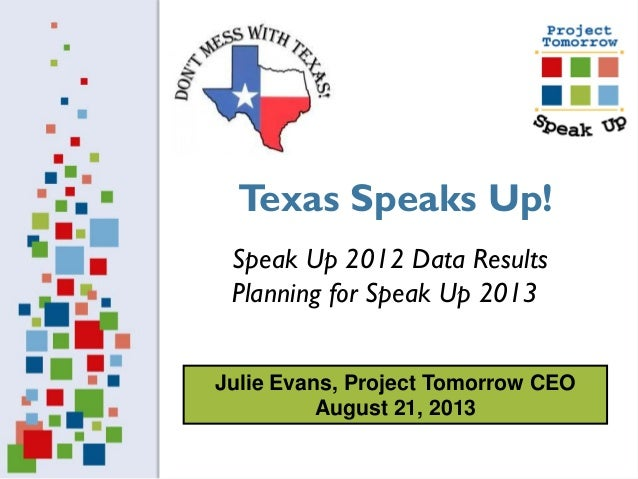 Julie Evans, Project Tomorrow CEO August 21, 2013 Speak Up 2012 Data Results Planning for Speak Up 2013 Texas Speaks Up!