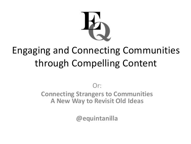 Engaging and Connecting Communities through Compelling Content Or: Connecting Strangers to Communities A New Way to Revisi...