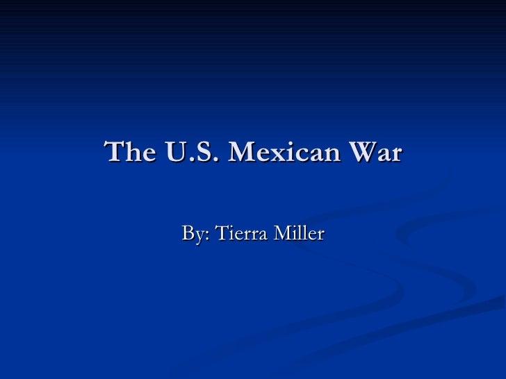The U.S. Mexican War By: Tierra Miller