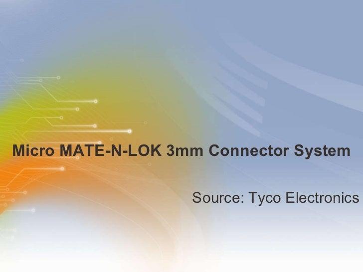 Micro MATE-N-LOK 3mm Connector System <ul><li>Source: Tyco Electronics </li></ul>
