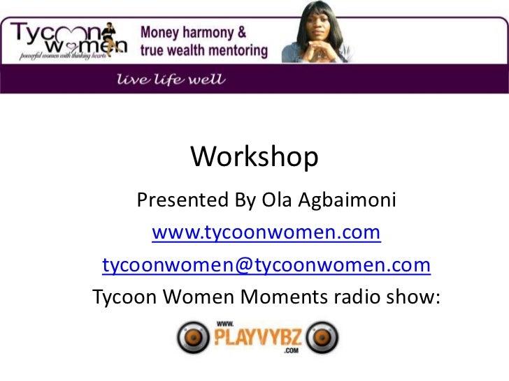 Workshop     Presented By Ola Agbaimoni      www.tycoonwomen.com tycoonwomen@tycoonwomen.comTycoon Women Moments radio show: