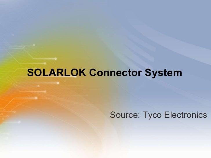 SOLARLOK Connector System <ul><li>Source: Tyco Electronics </li></ul>