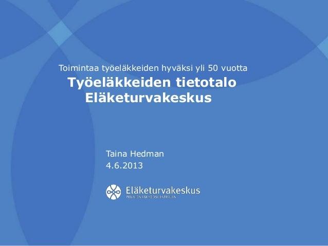 Työeläkkeiden tietotalo Eläketurvakeskus Taina Hedman 4.6.2013 Toimintaa työeläkkeiden hyväksi yli 50 vuotta