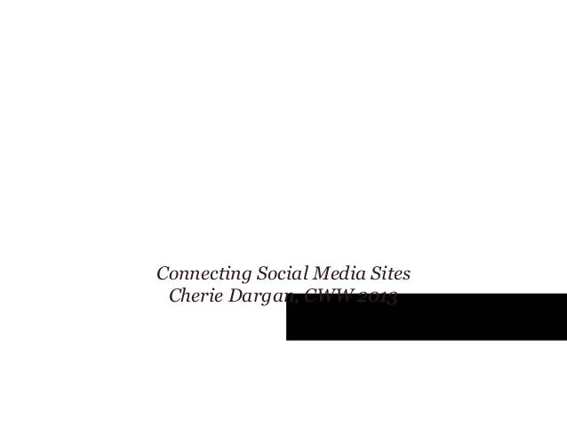 Tying it all together: Connecting your Social Media Websites (Cherie Dargan, CWW 2013)