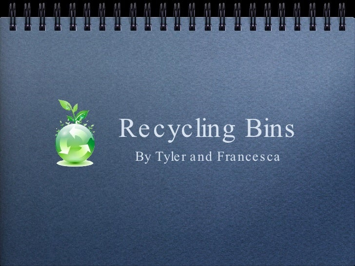 Recycling Bins <ul><li>By Tyler and Francesca </li></ul>