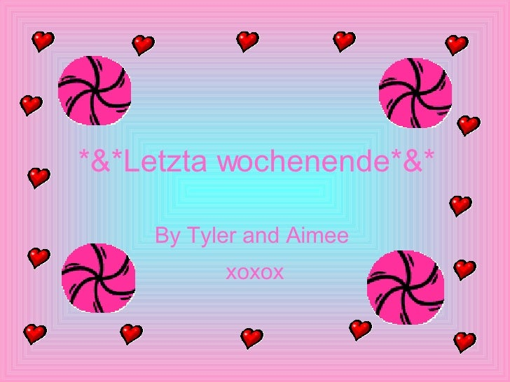 *&*Letzta wochenende*&* By Tyler and Aimee  xoxox