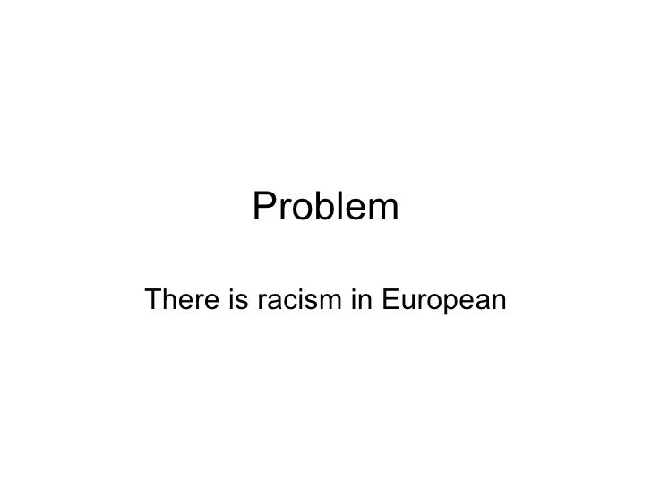 Problem There is racism in European
